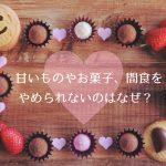 甘いものやお菓子、間食をやめられないのはなぜ?という疑問に終止符を打ちたい
